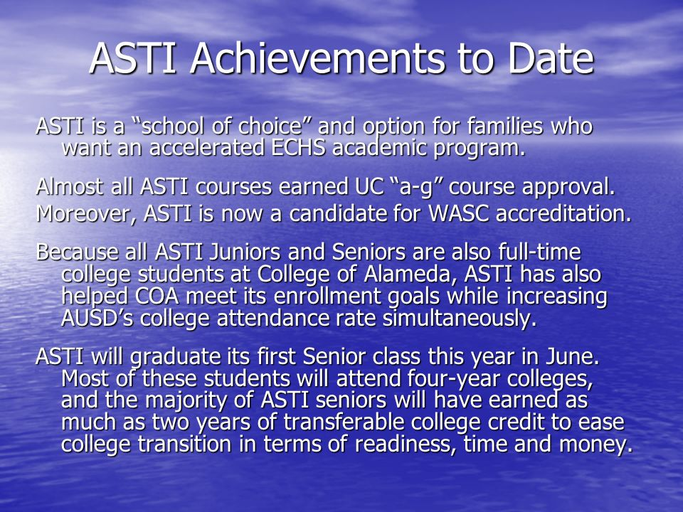 ASTI Achievements to Date ASTI is a school of choice and option for families who want an accelerated ECHS academic program. Almost all ASTI courses ea