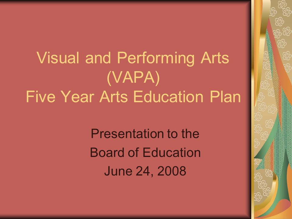Visual and Performing Arts (VAPA) Five Year Arts Education Plan Presentation to the Board of Education June 24, 2008