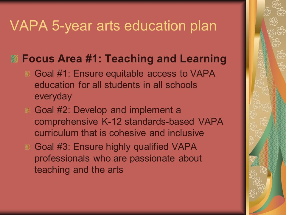 VAPA 5-year arts education plan Focus Area #1: Teaching and Learning Goal #1: Ensure equitable access to VAPA education for all students in all school