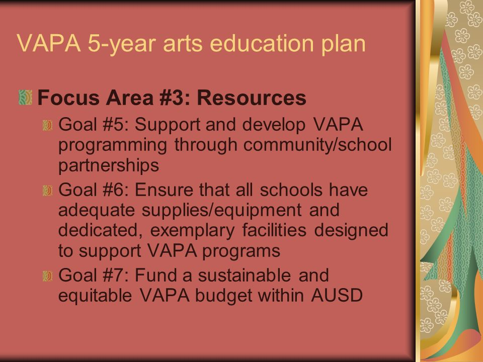 VAPA 5-year arts education plan Focus Area #3: Resources Goal #5: Support and develop VAPA programming through community/school partnerships Goal #6:
