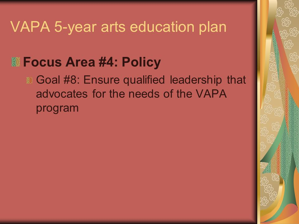 VAPA 5-year arts education plan Focus Area #4: Policy Goal #8: Ensure qualified leadership that advocates for the needs of the VAPA program