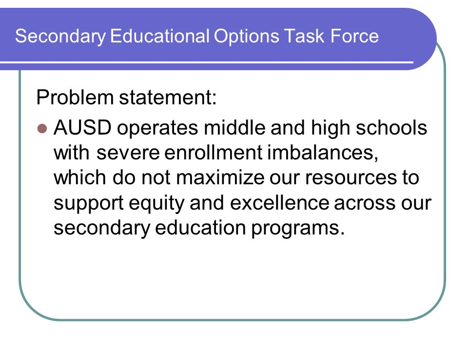 Secondary Educational Options Task Force Problem statement: AUSD operates middle and high schools with severe enrollment imbalances, which do not maximize our resources to support equity and excellence across our secondary education programs.