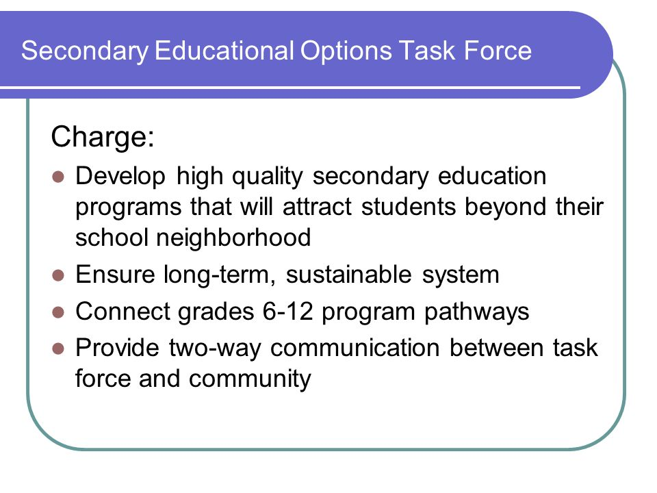 Secondary Educational Options Task Force Charge: Develop high quality secondary education programs that will attract students beyond their school neighborhood Ensure long-term, sustainable system Connect grades 6-12 program pathways Provide two-way communication between task force and community