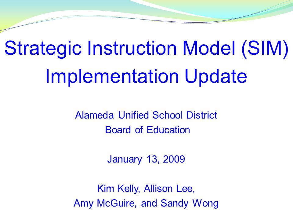 Strategic Instruction Model (SIM) Implementation Update Alameda Unified School District Board of Education January 13, 2009 Kim Kelly, Allison Lee, Am