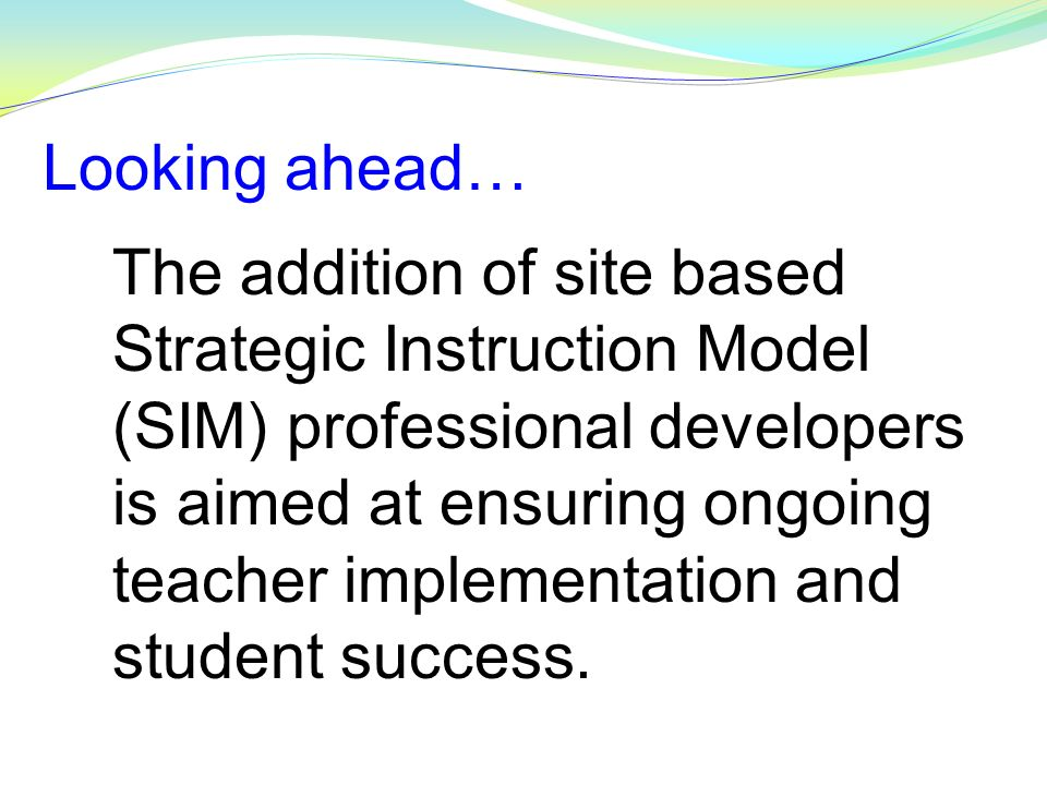 The addition of site based Strategic Instruction Model (SIM) professional developers is aimed at ensuring ongoing teacher implementation and student s