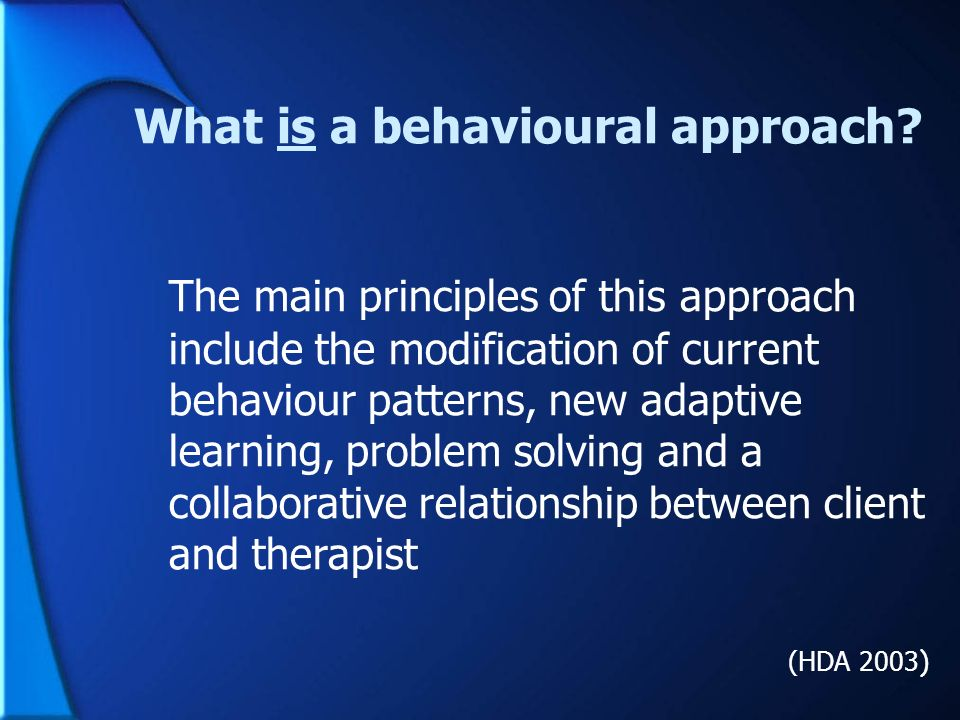 What is a behavioural approach? The main principles of this approach include the modification of current behaviour patterns, new adaptive learning, pr