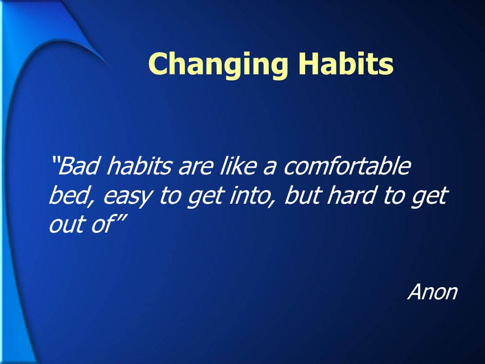 Changing Habits Bad habits are like a comfortable bed, easy to get into, but hard to get out of Anon