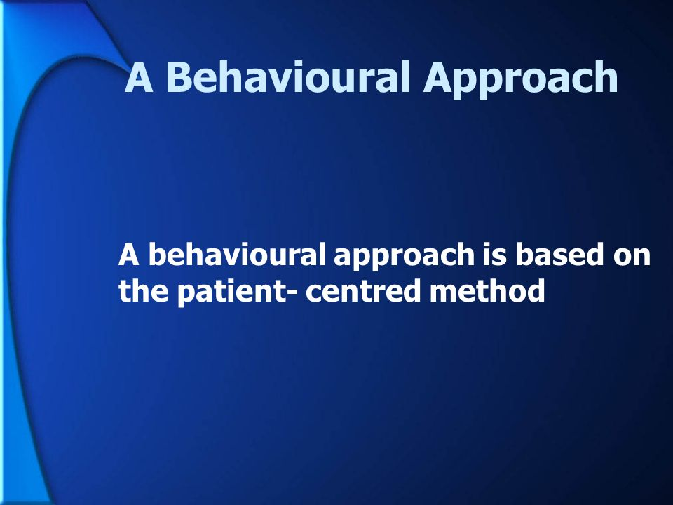 A Behavioural Approach A behavioural approach is based on the patient- centred method