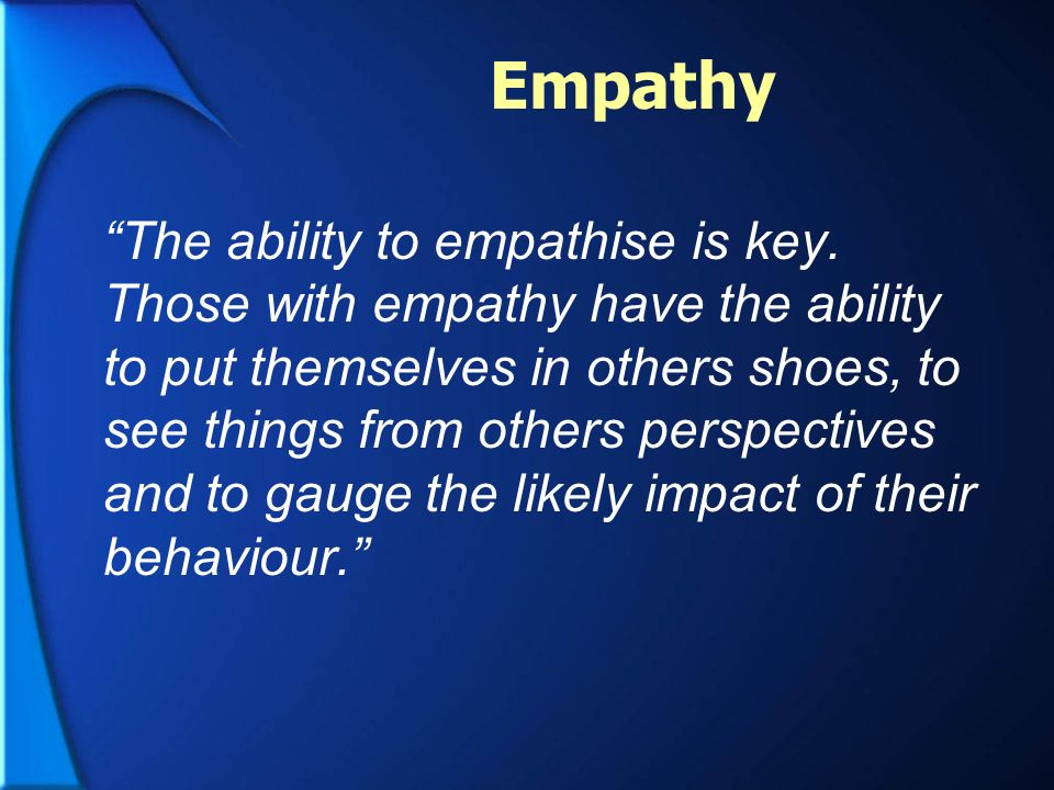 Empathy The ability to empathise is key. Those with empathy have the ability to put themselves in others shoes, to see things from others perspectives
