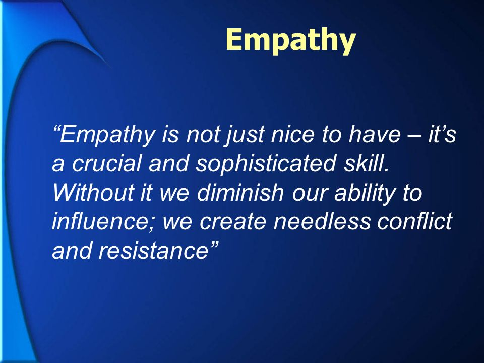 Empathy is not just nice to have – its a crucial and sophisticated skill. Without it we diminish our ability to influence; we create needless conflict