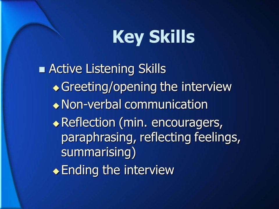 Key Skills Active Listening Skills Active Listening Skills Greeting/opening the interview Greeting/opening the interview Non-verbal communication Non-