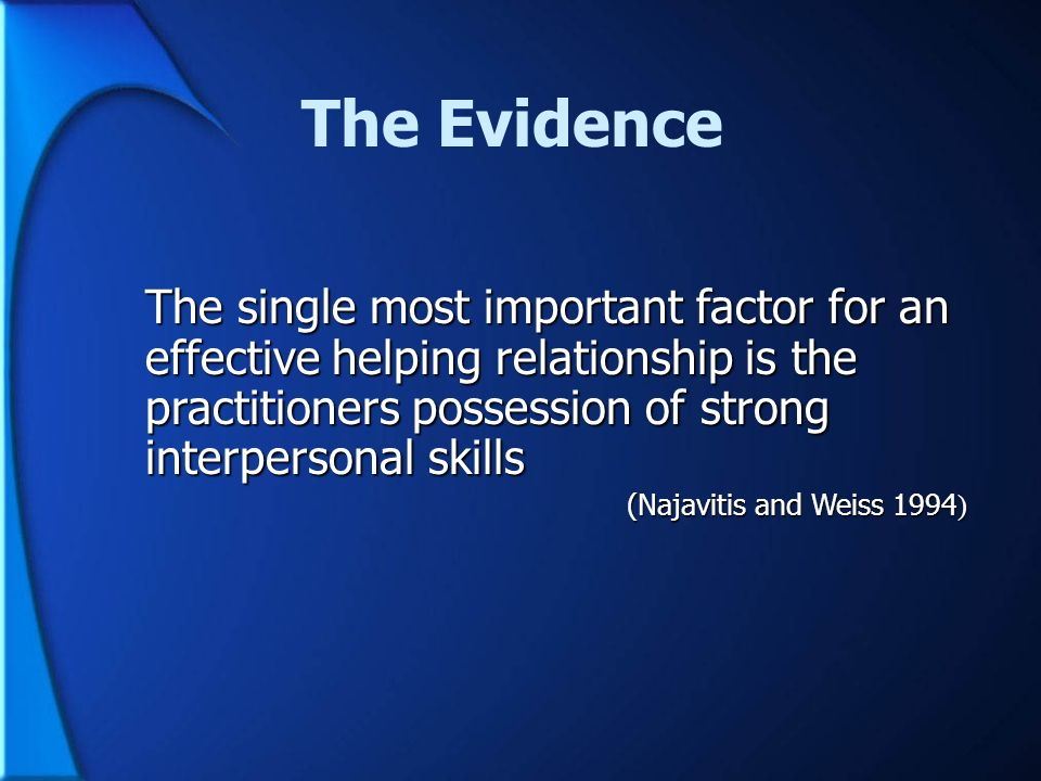 The Evidence The single most important factor for an effective helping relationship is the practitioners possession of strong interpersonal skills (Na