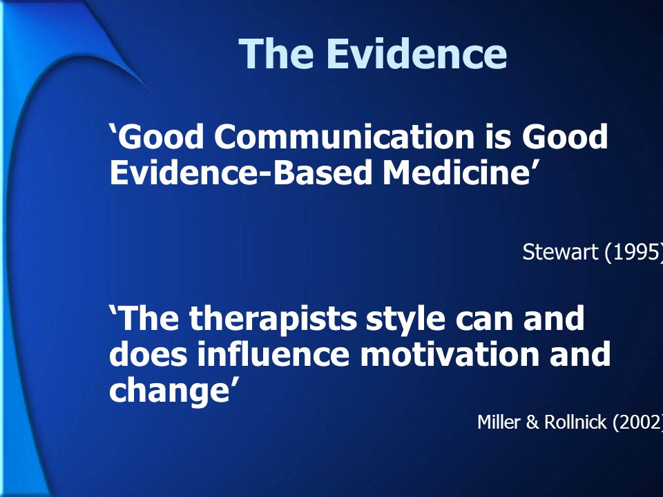 The Evidence Good Communication is Good Evidence-Based Medicine Stewart (1995) The therapists style can and does influence motivation and change Mille