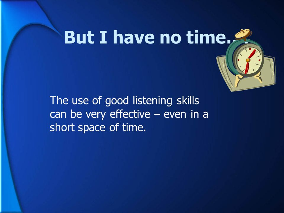 But I have no time…. The use of good listening skills can be very effective – even in a short space of time.