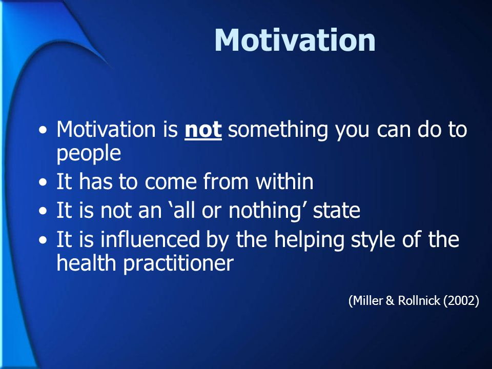 Motivation Motivation is not something you can do to people It has to come from within It is not an all or nothing state It is influenced by the helpi