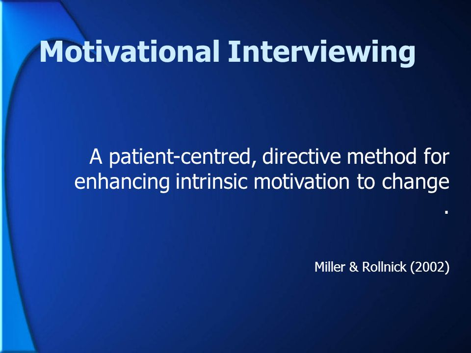 Motivational Interviewing A patient-centred, directive method for enhancing intrinsic motivation to change. Miller & Rollnick (2002 )