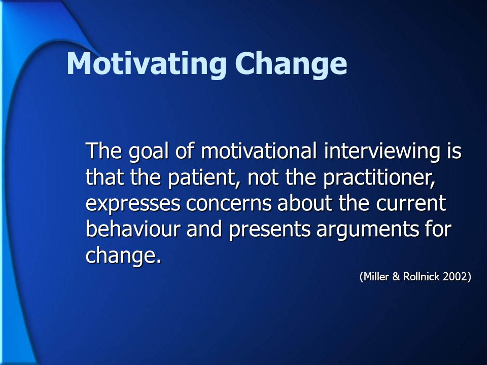 Motivating Change The goal of motivational interviewing is that the patient, not the practitioner, expresses concerns about the current behaviour and