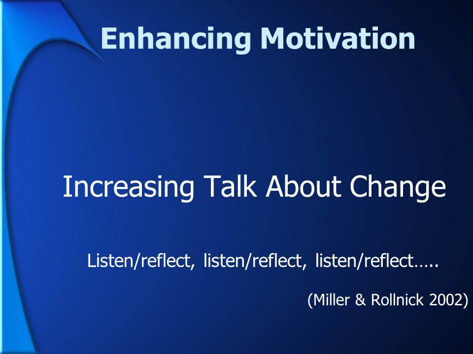 Enhancing Motivation Increasing Talk About Change Listen/reflect, listen/reflect, listen/reflect….. (Miller & Rollnick 2002)