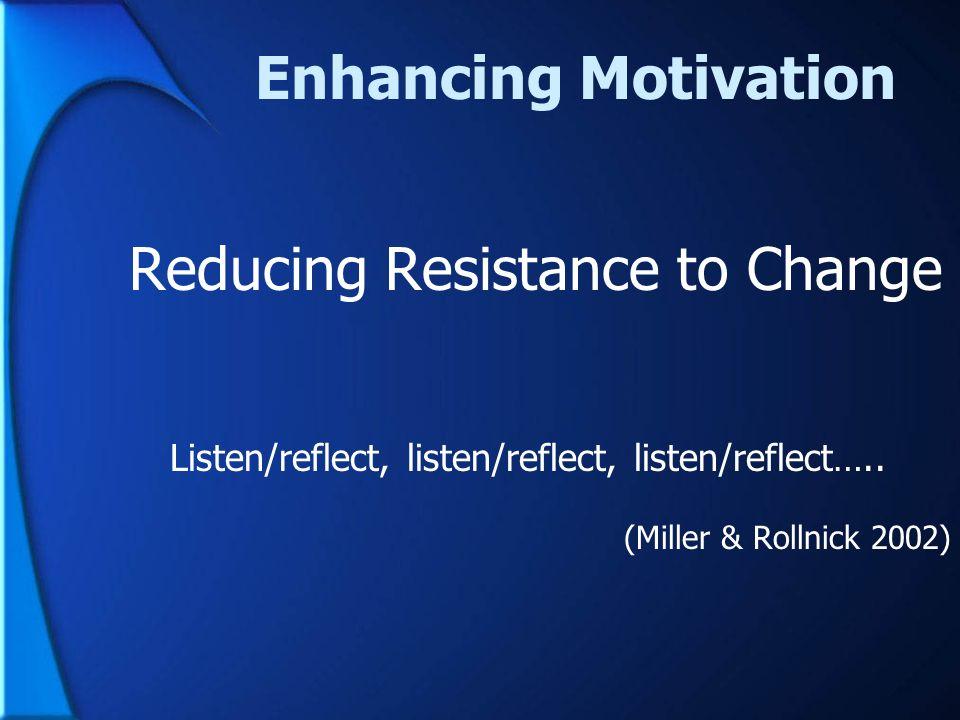 Enhancing Motivation Reducing Resistance to Change Listen/reflect, listen/reflect, listen/reflect….. (Miller & Rollnick 2002)