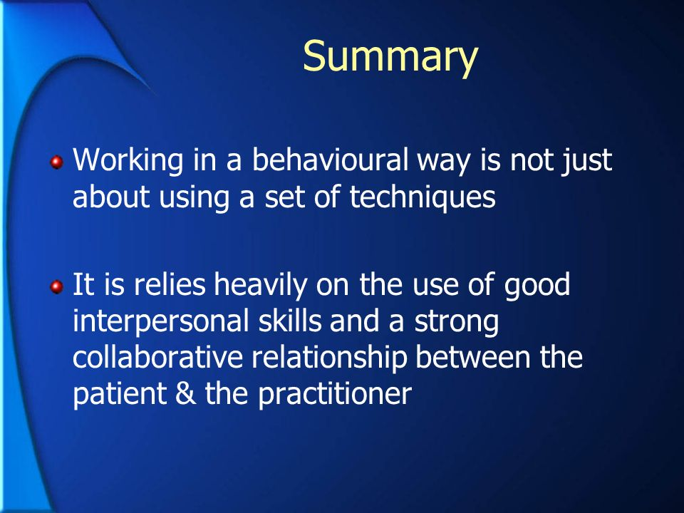 Summary Working in a behavioural way is not just about using a set of techniques It is relies heavily on the use of good interpersonal skills and a st