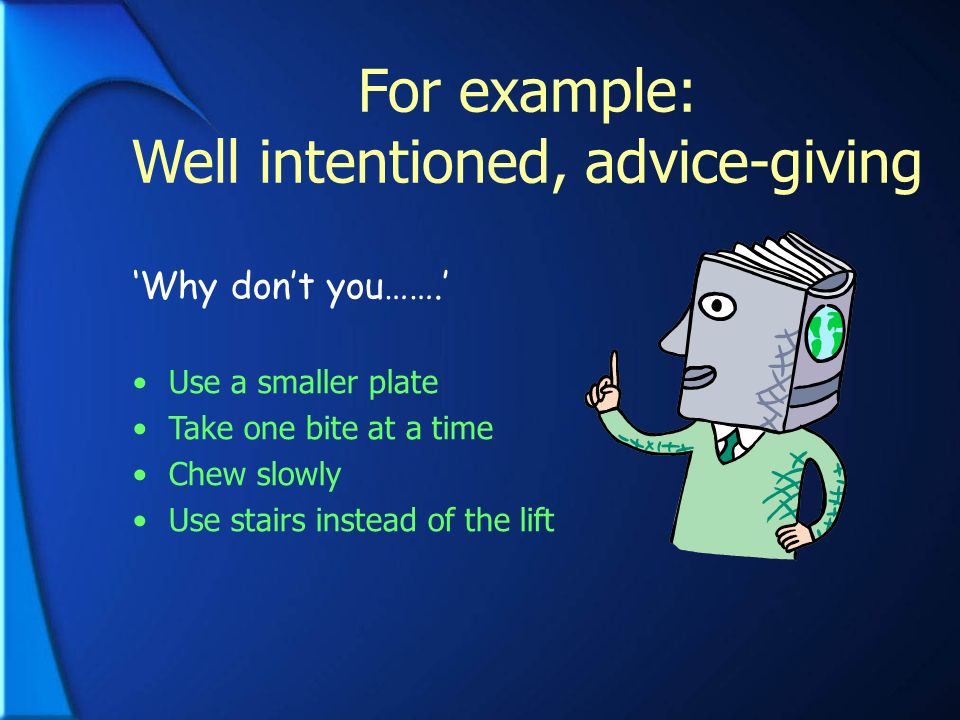 For example: Well intentioned, advice-giving Why dont you……. Use a smaller plate Take one bite at a time Chew slowly Use stairs instead of the lift