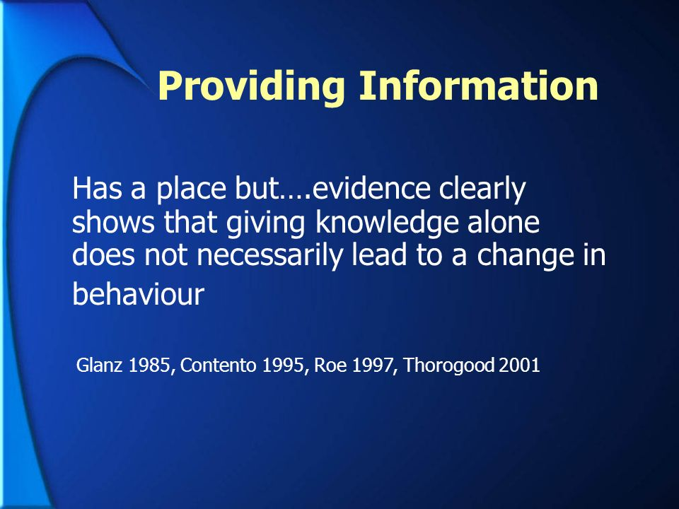 Providing Information Has a place but….evidence clearly shows that giving knowledge alone does not necessarily lead to a change in behaviour Glanz 198