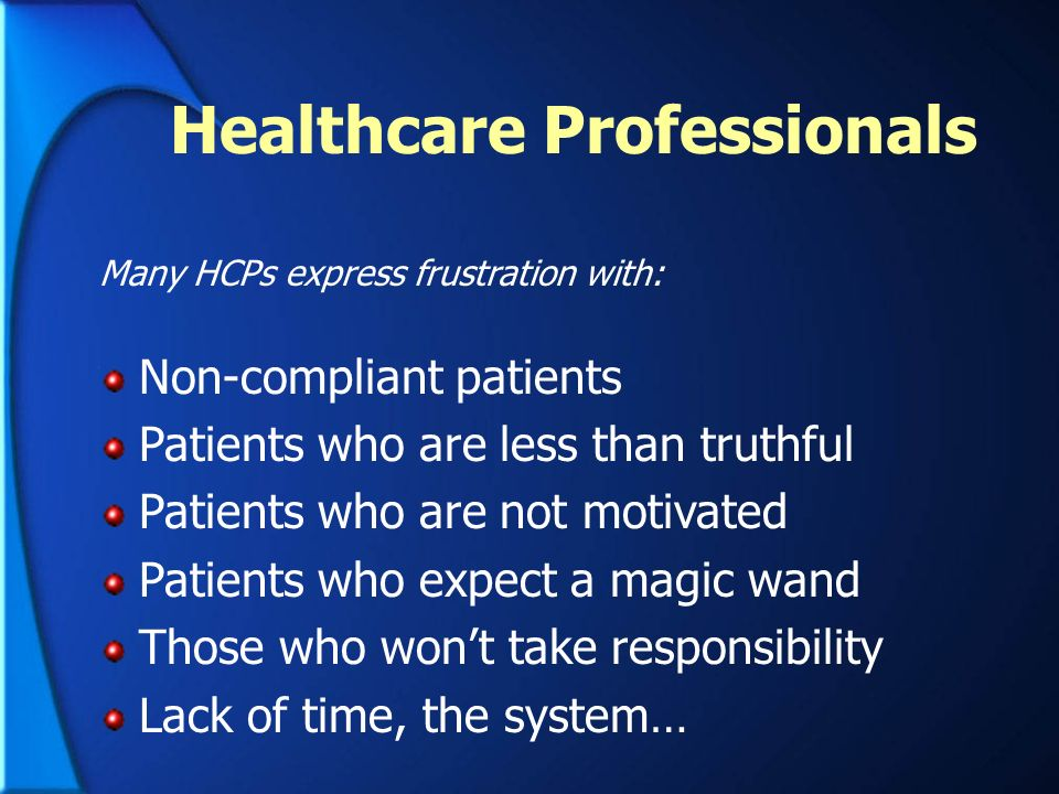 Healthcare Professionals Many HCPs express frustration with: Non-compliant patients Patients who are less than truthful Patients who are not motivated