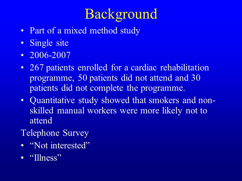 Background Part of a mixed method study Single site 2006-2007 267 patients enrolled for a cardiac rehabilitation programme, 50 patients did not attend and 30 patients did not complete the programme.