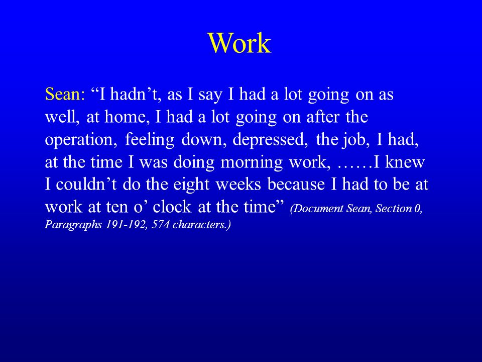 Work Sean: I hadnt, as I say I had a lot going on as well, at home, I had a lot going on after the operation, feeling down, depressed, the job, I had, at the time I was doing morning work, ……I knew I couldnt do the eight weeks because I had to be at work at ten o clock at the time (Document Sean, Section 0, Paragraphs 191-192, 574 characters.)