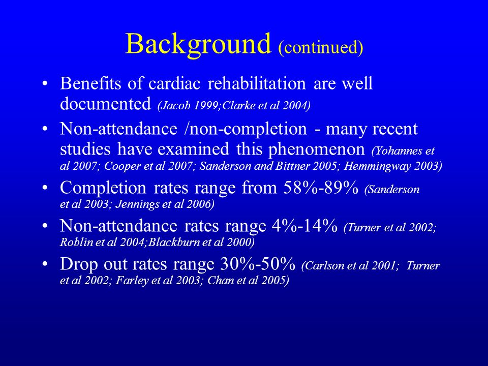 Background (continued) Benefits of cardiac rehabilitation are well documented (Jacob 1999;Clarke et al 2004) Non-attendance /non-completion - many recent studies have examined this phenomenon (Yohannes et al 2007; Cooper et al 2007; Sanderson and Bittner 2005; Hemmingway 2003) Completion rates range from 58%-89% (Sanderson et al 2003; Jennings et al 2006) Non-attendance rates range 4%-14% (Turner et al 2002; Roblin et al 2004;Blackburn et al 2000) Drop out rates range 30%-50% (Carlson et al 2001; Turner et al 2002; Farley et al 2003; Chan et al 2005)