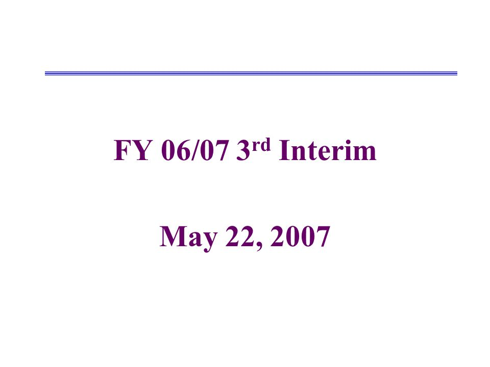 FY 06/07 3 rd Interim May 22, 2007