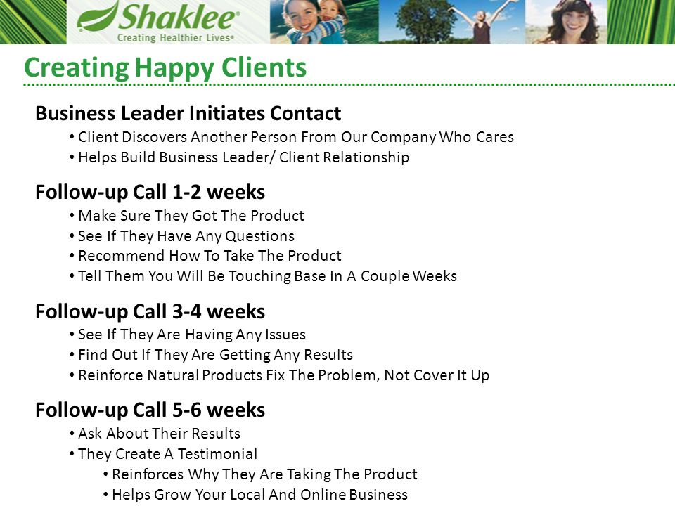 Creating Happy Clients Business Leader Initiates Contact Client Discovers Another Person From Our Company Who Cares Helps Build Business Leader/ Client Relationship Follow-up Call 1-2 weeks Make Sure They Got The Product See If They Have Any Questions Recommend How To Take The Product Tell Them You Will Be Touching Base In A Couple Weeks Follow-up Call 3-4 weeks See If They Are Having Any Issues Find Out If They Are Getting Any Results Reinforce Natural Products Fix The Problem, Not Cover It Up Follow-up Call 5-6 weeks Ask About Their Results They Create A Testimonial Reinforces Why They Are Taking The Product Helps Grow Your Local And Online Business