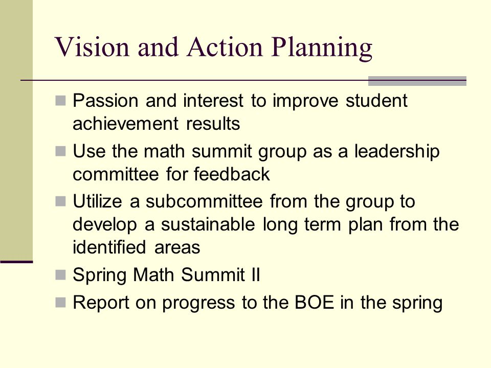 Vision and Action Planning Passion and interest to improve student achievement results Use the math summit group as a leadership committee for feedback Utilize a subcommittee from the group to develop a sustainable long term plan from the identified areas Spring Math Summit II Report on progress to the BOE in the spring