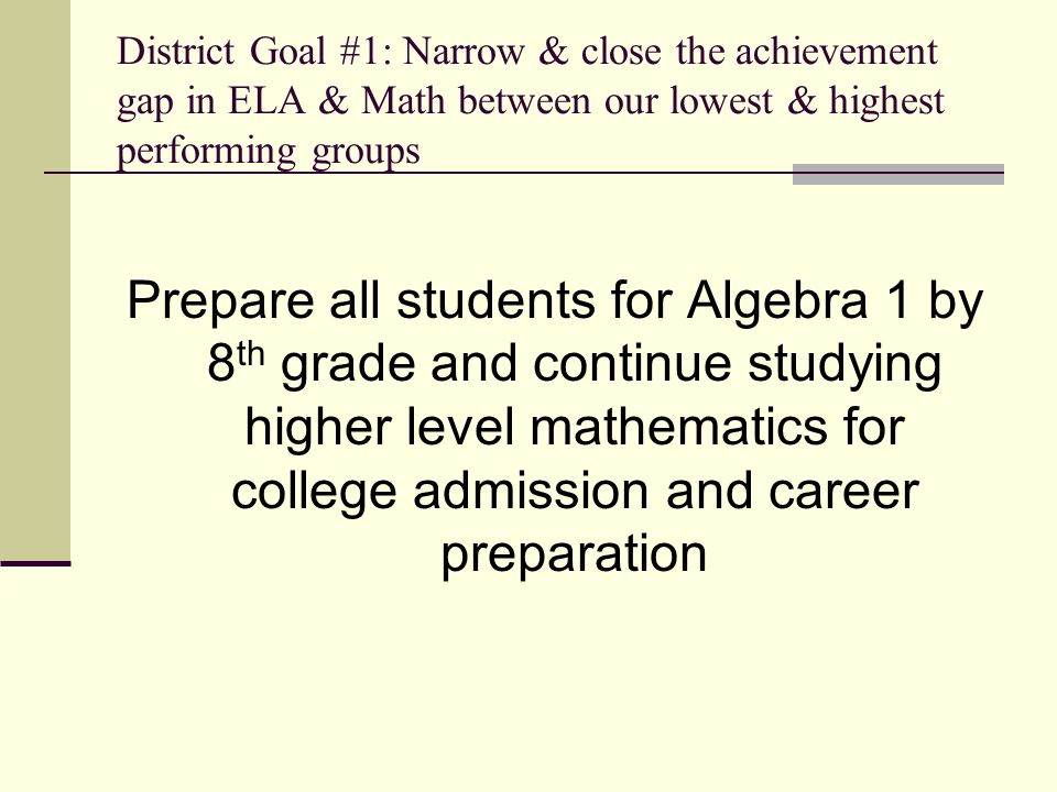 District Goal #1: Narrow & close the achievement gap in ELA & Math between our lowest & highest performing groups Prepare all students for Algebra 1 by 8 th grade and continue studying higher level mathematics for college admission and career preparation