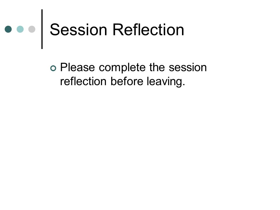 Session Reflection Please complete the session reflection before leaving.