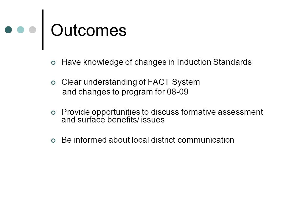 Outcomes Have knowledge of changes in Induction Standards Clear understanding of FACT System and changes to program for Provide opportunities to discuss formative assessment and surface benefits/ issues Be informed about local district communication