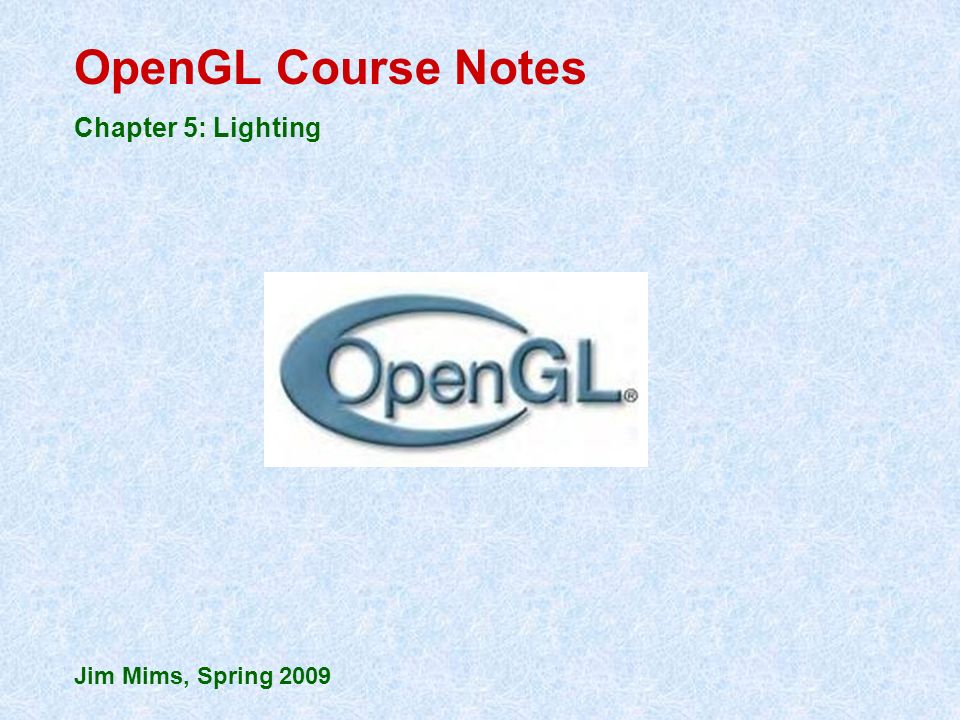 OpenGL Course Notes Chapter 5: Lighting Jim Mims, Spring 2009