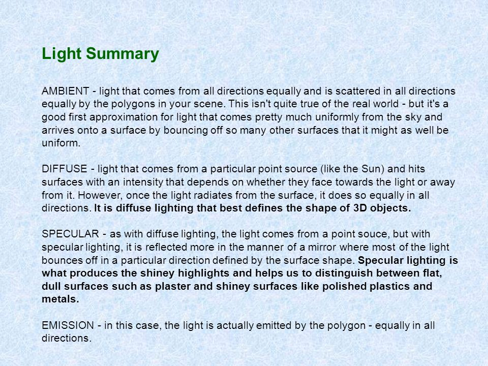 Light Summary AMBIENT - light that comes from all directions equally and is scattered in all directions equally by the polygons in your scene.