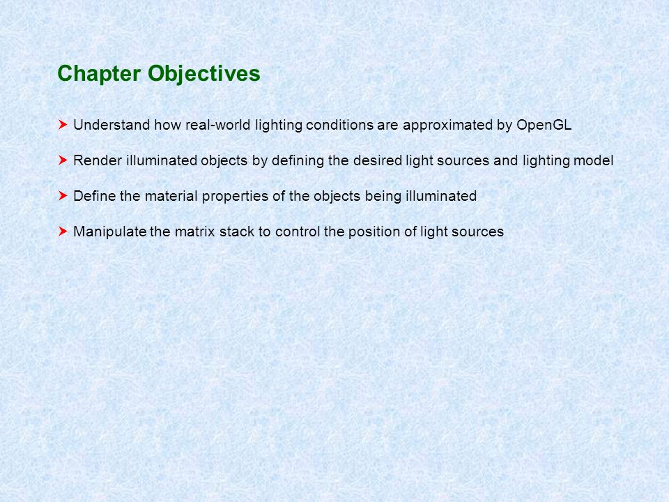 Chapter Objectives Understand how real-world lighting conditions are approximated by OpenGL Render illuminated objects by defining the desired light sources and lighting model Define the material properties of the objects being illuminated Manipulate the matrix stack to control the position of light sources