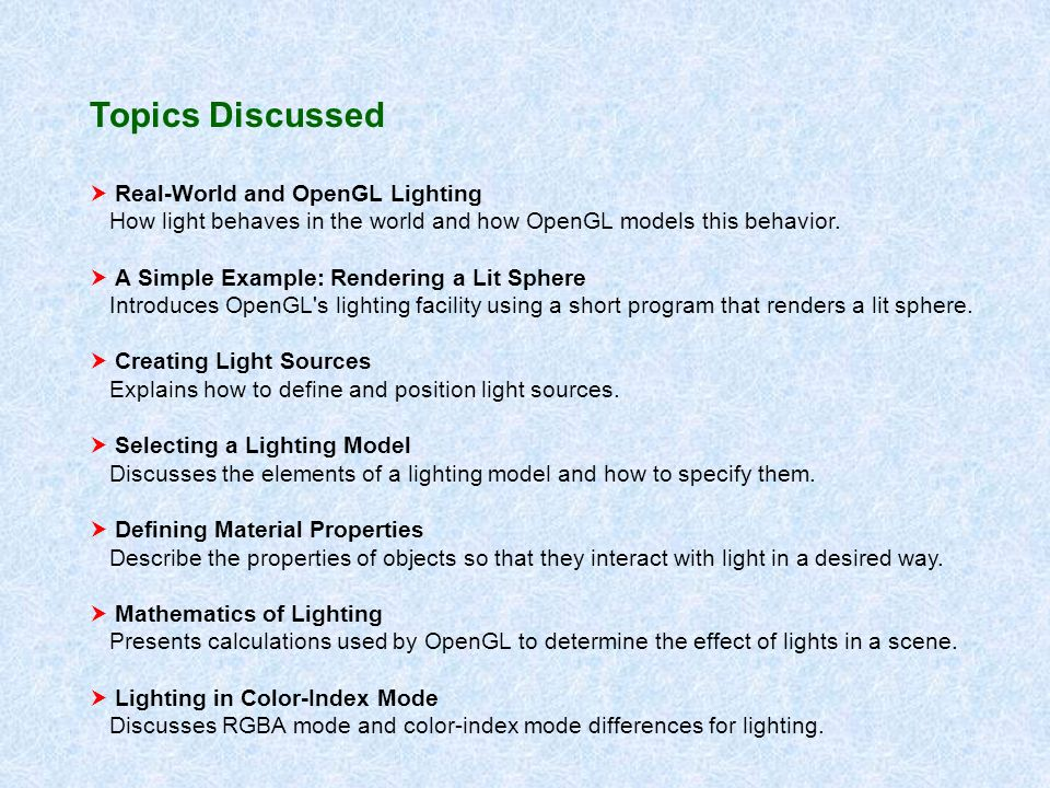 Topics Discussed Real-World and OpenGL Lighting How light behaves in the world and how OpenGL models this behavior. A Simple Example: Rendering a Lit