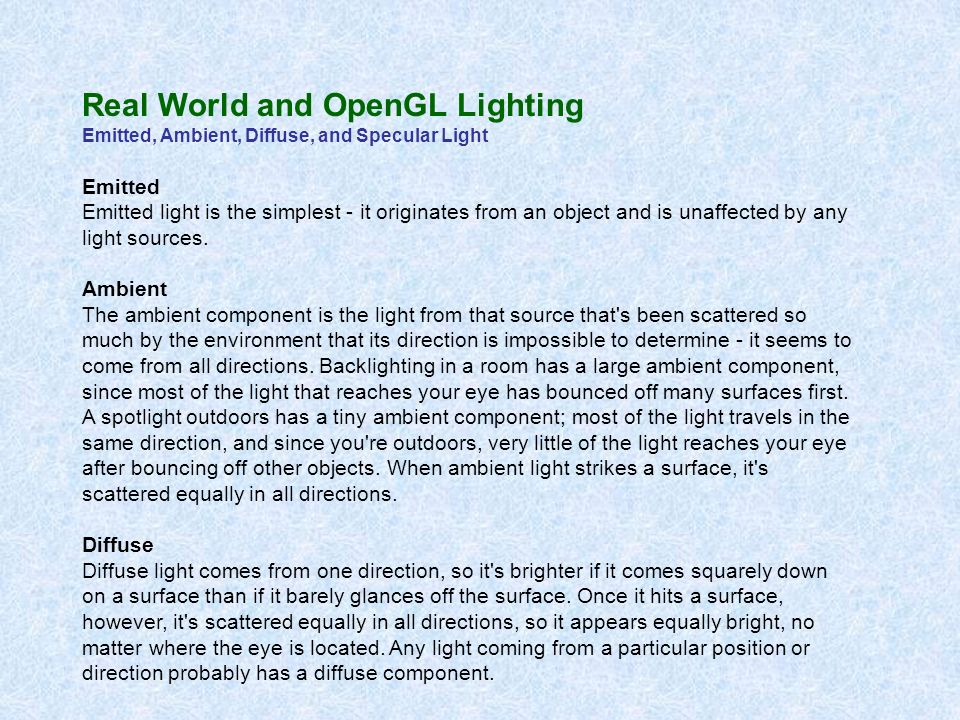 Real World and OpenGL Lighting Emitted, Ambient, Diffuse, and Specular Light Specular Finally, specular light comes from a particular direction, and it tends to bounce off the surface in a preferred direction.