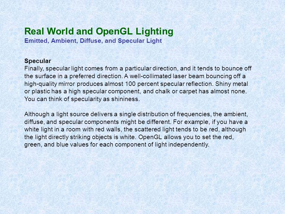 Real World and OpenGL Lighting Emitted, Ambient, Diffuse, and Specular Light Specular Finally, specular light comes from a particular direction, and i