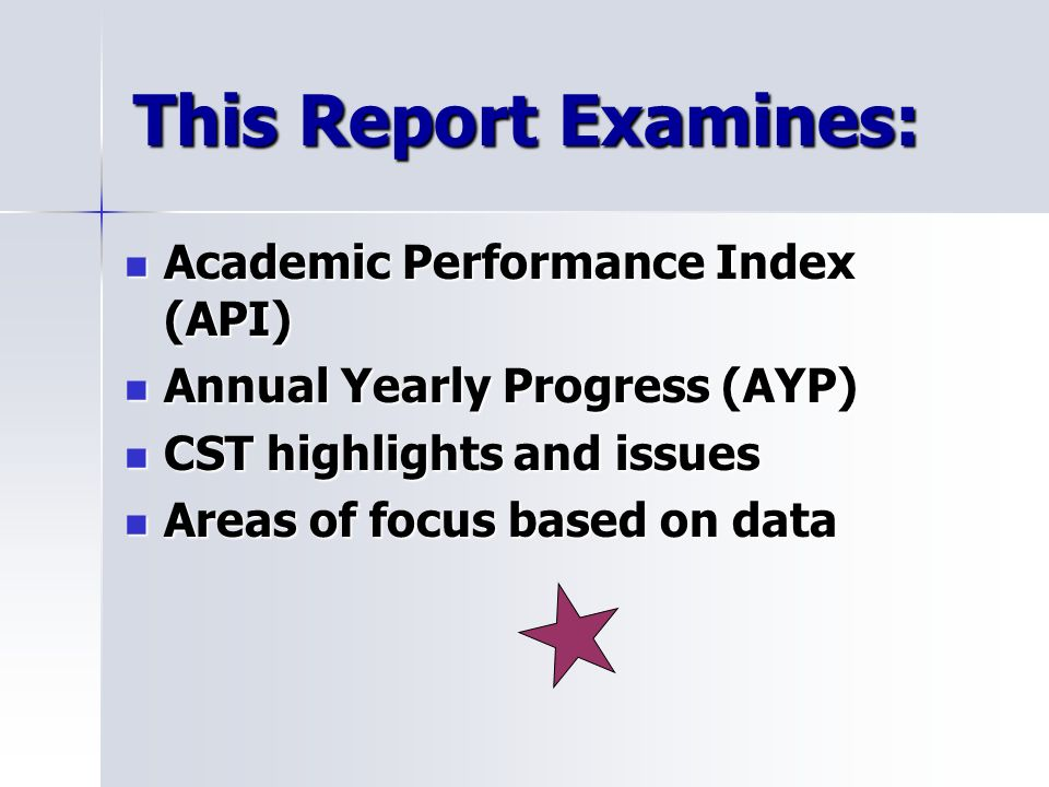 This Report Examines: Academic Performance Index (API) Academic Performance Index (API) Annual Yearly Progress (AYP) Annual Yearly Progress (AYP) CST highlights and issues CST highlights and issues Areas of focus based on data Areas of focus based on data