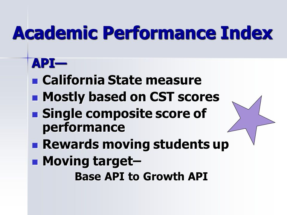 Academic Performance Index API California State measure California State measure Mostly based on CST scores Mostly based on CST scores Single composite score of performance Single composite score of performance Rewards moving students up Rewards moving students up Moving target– Moving target– Base API to Growth API