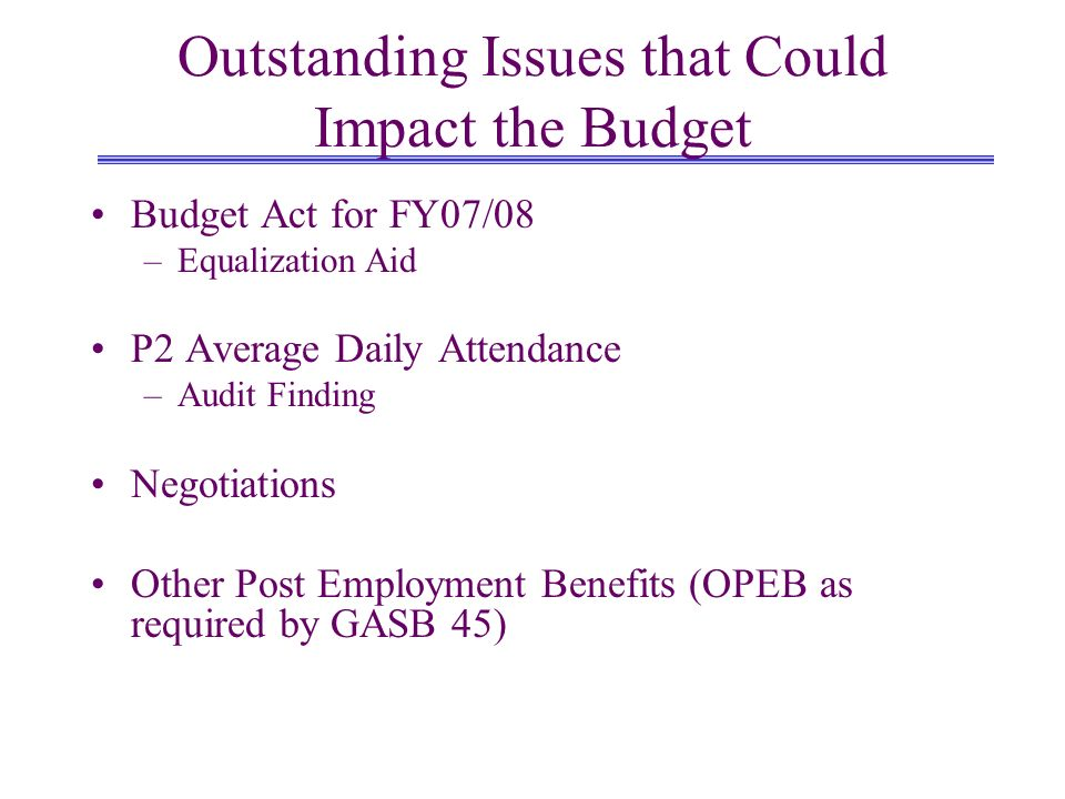 Outstanding Issues that Could Impact the Budget Budget Act for FY07/08 –Equalization Aid P2 Average Daily Attendance –Audit Finding Negotiations Other Post Employment Benefits (OPEB as required by GASB 45)