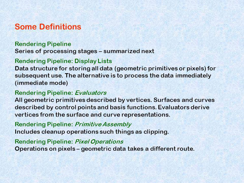 Some Definitions Rendering Pipeline Series of processing stages – summarized next Rendering Pipeline: Display Lists Data structure for storing all dat
