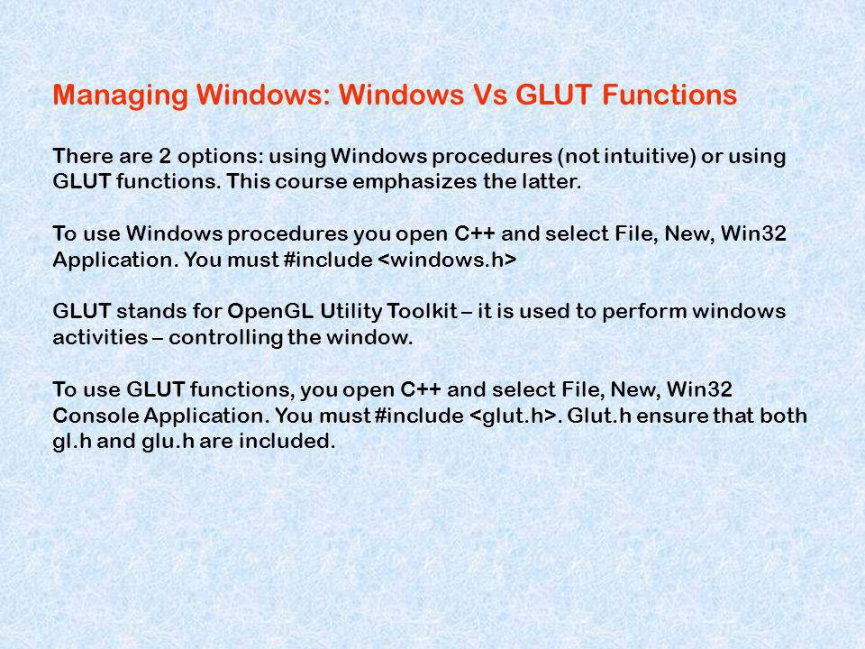 Managing Windows: Windows Vs GLUT Functions There are 2 options: using Windows procedures (not intuitive) or using GLUT functions. This course emphasi