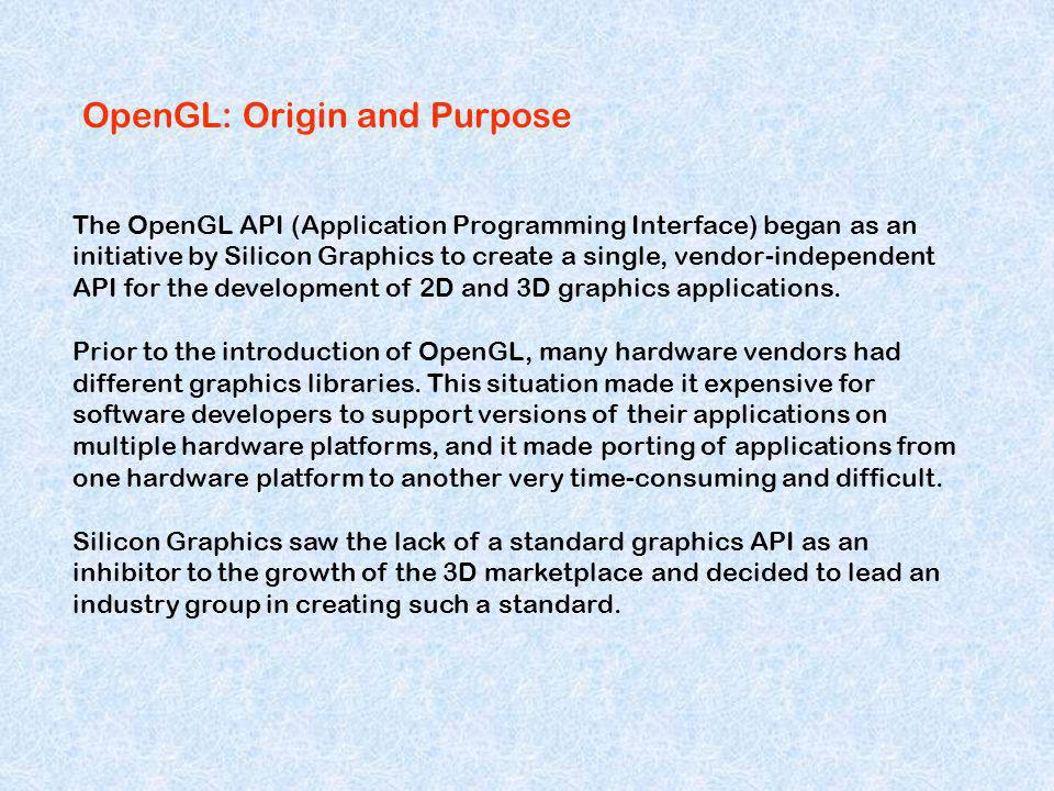 OpenGL: Origin and Purpose The OpenGL API (Application Programming Interface) began as an initiative by Silicon Graphics to create a single, vendor-in