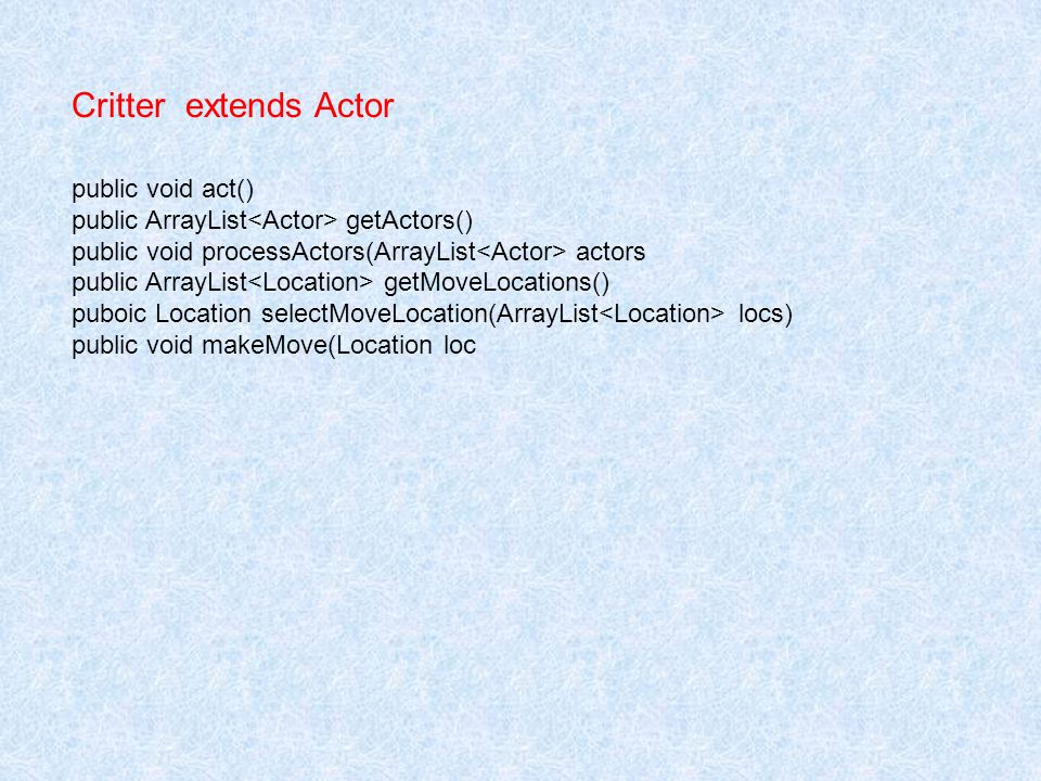 Critter extends Actor public void act() public ArrayList getActors() public void processActors(ArrayList actors public ArrayList getMoveLocations() puboic Location selectMoveLocation(ArrayList locs) public void makeMove(Location loc