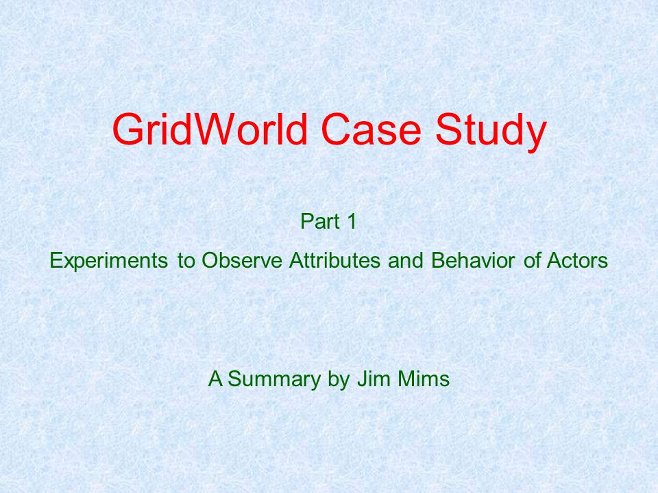 GridWorld Case Study Part 1 Experiments to Observe Attributes and Behavior of Actors A Summary by Jim Mims